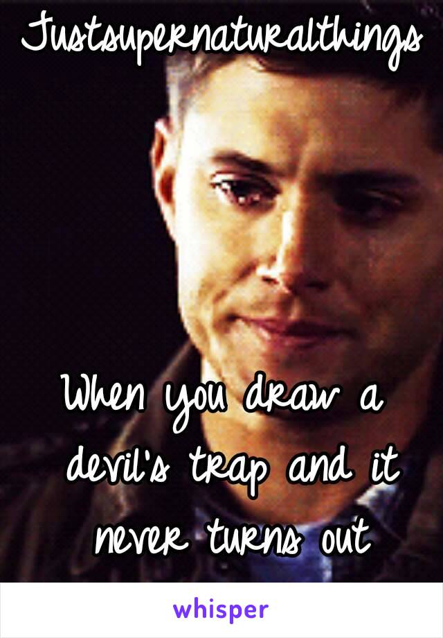 Justsupernaturalthings     When you draw a devil's trap and it never turns out perfect.