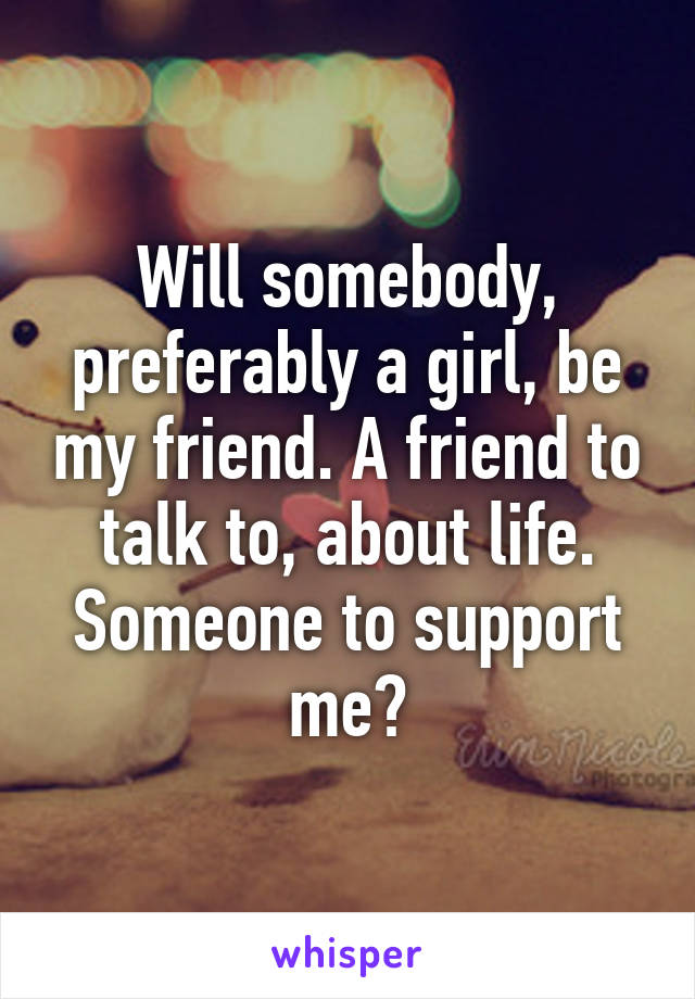 Will somebody, preferably a girl, be my friend. A friend to talk to, about life. Someone to support me?