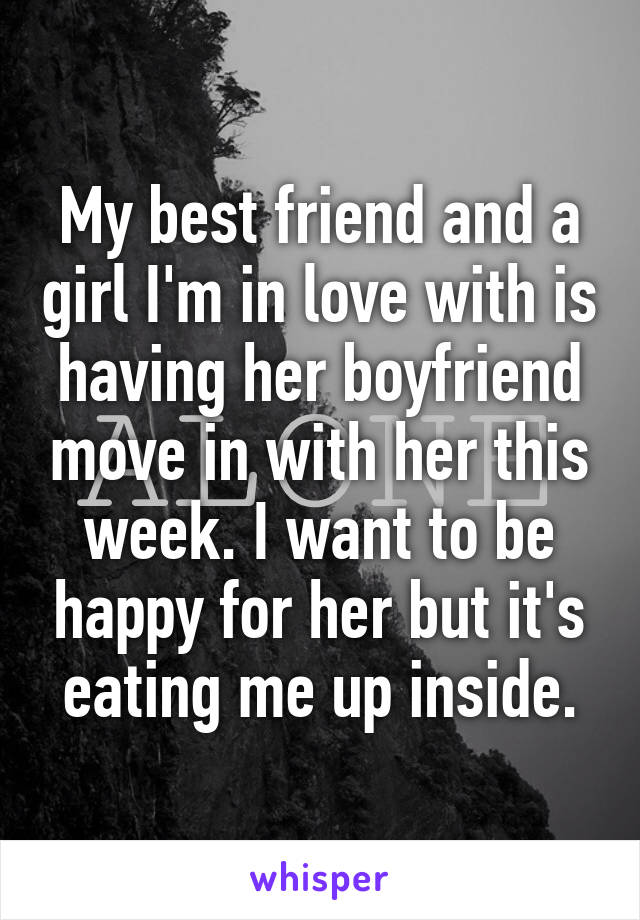 My best friend and a girl I'm in love with is having her boyfriend move in with her this week. I want to be happy for her but it's eating me up inside.