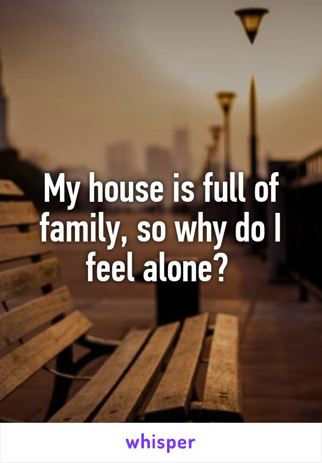 My house is full of family, so why do I feel alone?