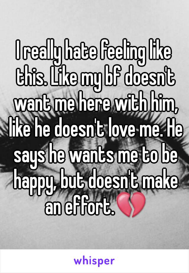 I really hate feeling like this. Like my bf doesn't want me here with him, like he doesn't love me. He says he wants me to be happy, but doesn't make an effort.💔