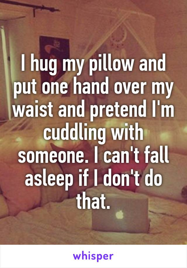 I hug my pillow and put one hand over my waist and pretend I'm cuddling with someone. I can't fall asleep if I don't do that.