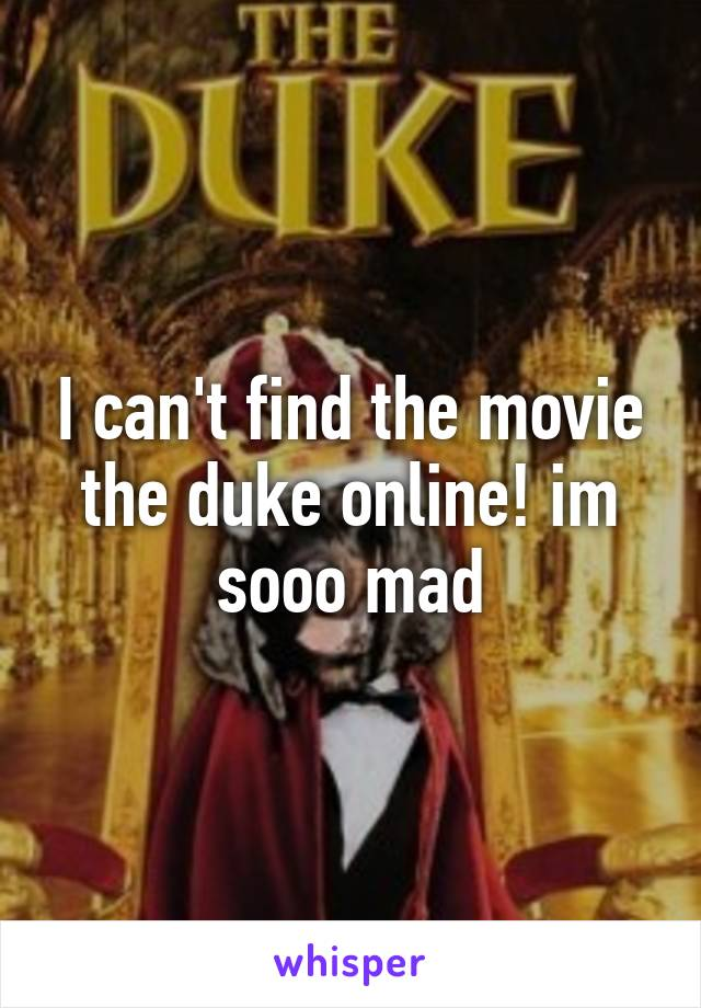 I can't find the movie the duke online! im sooo mad