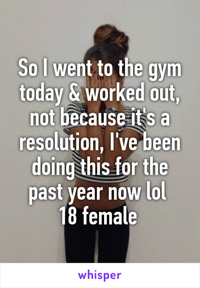 So I went to the gym today & worked out, not because it's a resolution, I've been doing this for the past year now lol  18 female