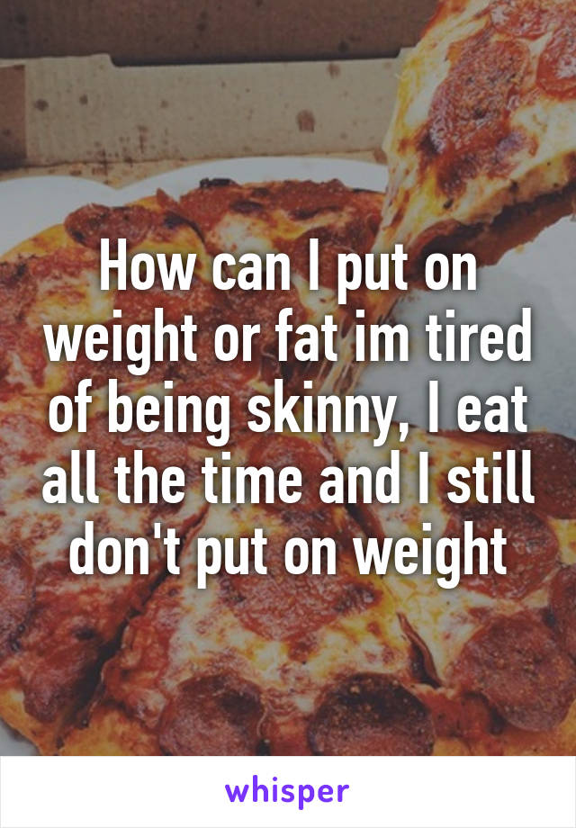 How can I put on weight or fat im tired of being skinny, I eat all the time and I still don't put on weight
