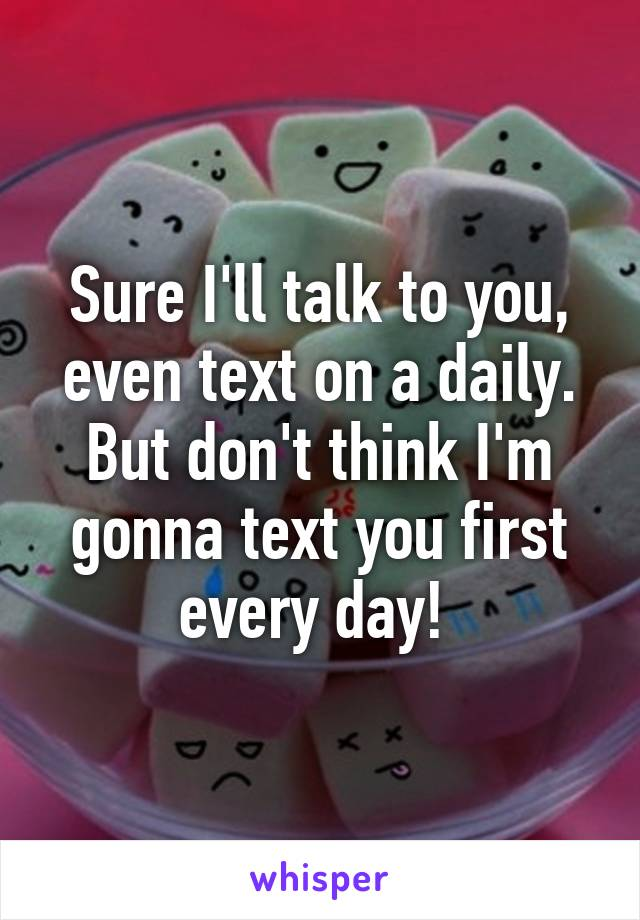 Sure I'll talk to you, even text on a daily. But don't think I'm gonna text you first every day!