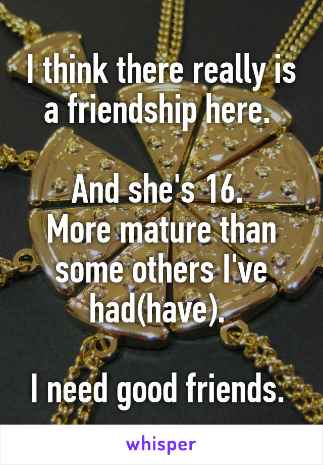 I think there really is a friendship here.   And she's 16.  More mature than some others I've had(have).   I need good friends.