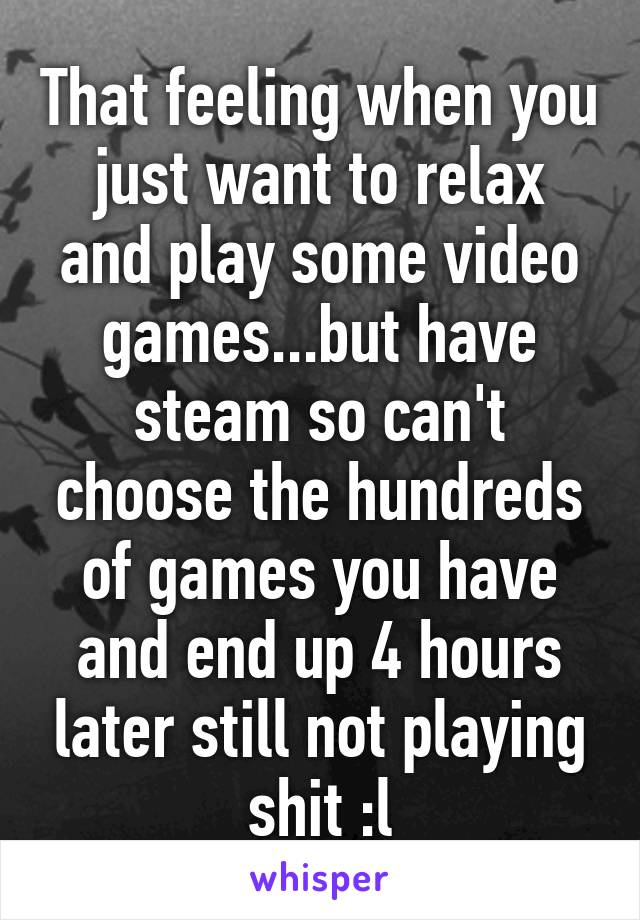 That feeling when you just want to relax and play some video games...but have steam so can't choose the hundreds of games you have and end up 4 hours later still not playing shit :l