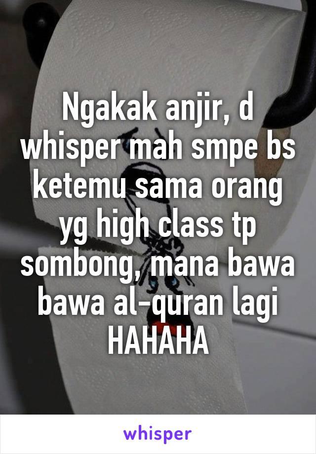 Ngakak anjir, d whisper mah smpe bs ketemu sama orang yg high class tp sombong, mana bawa bawa al-quran lagi HAHAHA