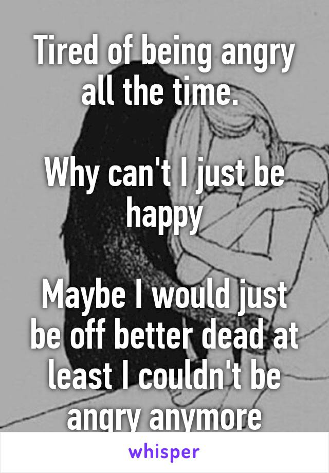 Tired of being angry all the time.   Why can't I just be happy  Maybe I would just be off better dead at least I couldn't be angry anymore