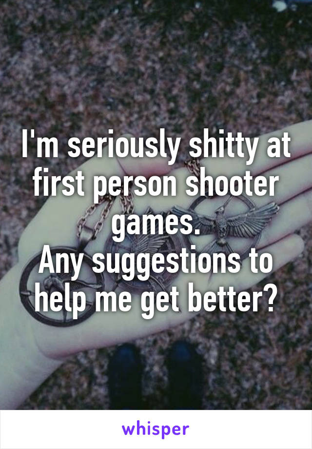 I'm seriously shitty at first person shooter games. Any suggestions to help me get better?