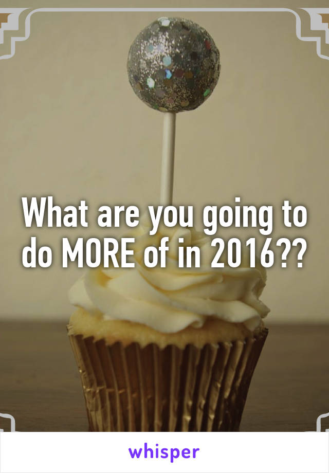 What are you going to do MORE of in 2016??