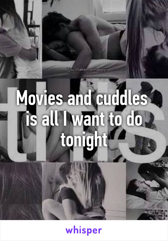 Movies and cuddles  is all I want to do tonight