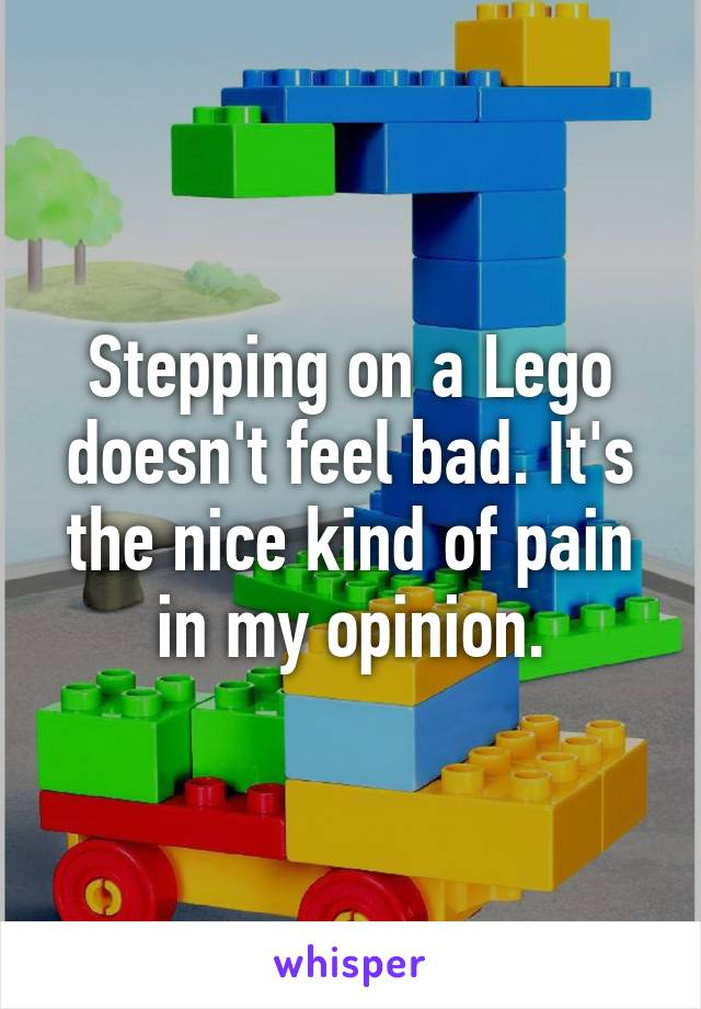 Stepping on a Lego doesn't feel bad. It's the nice kind of pain in my opinion.
