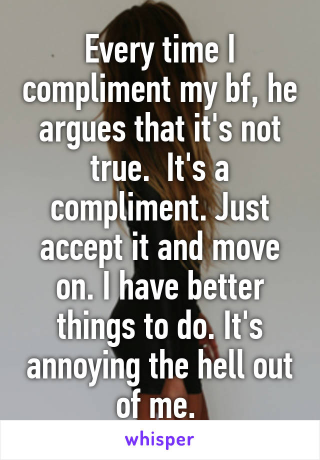 Every time I compliment my bf, he argues that it's not true.  It's a compliment. Just accept it and move on. I have better things to do. It's annoying the hell out of me.