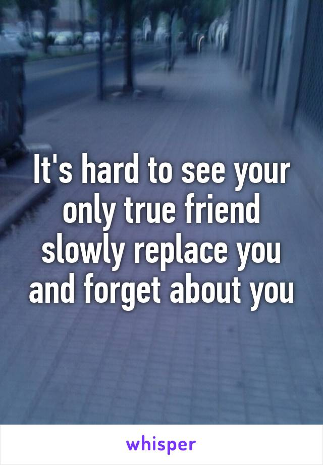 It's hard to see your only true friend slowly replace you and forget about you