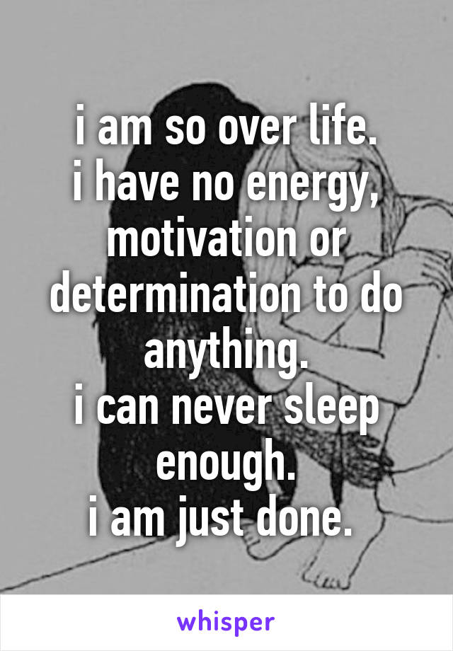i am so over life. i have no energy, motivation or determination to do anything. i can never sleep enough. i am just done.