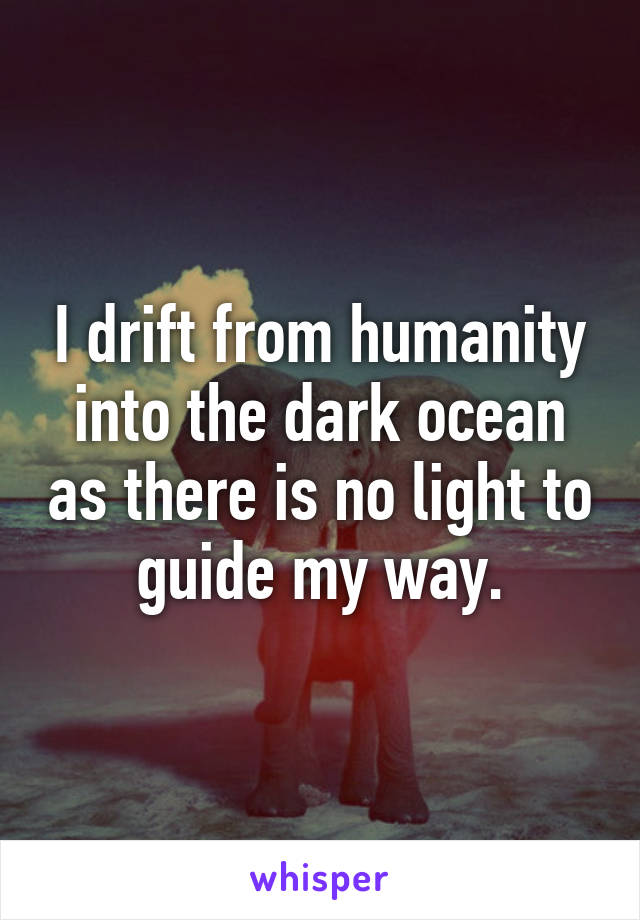 I drift from humanity into the dark ocean as there is no light to guide my way.