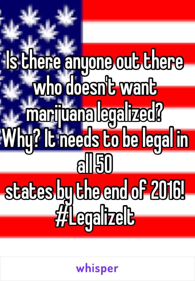 Is there anyone out there who doesn't want marijuana legalized?  Why? It needs to be legal in all 50  states by the end of 2016! #LegalizeIt