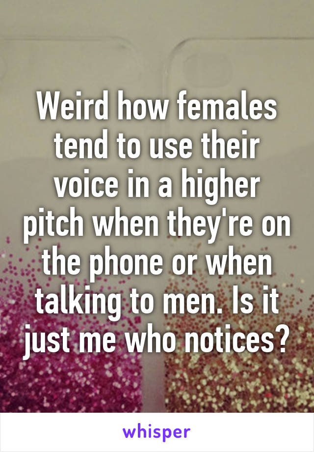 Weird how females tend to use their voice in a higher pitch when they're on the phone or when talking to men. Is it just me who notices?