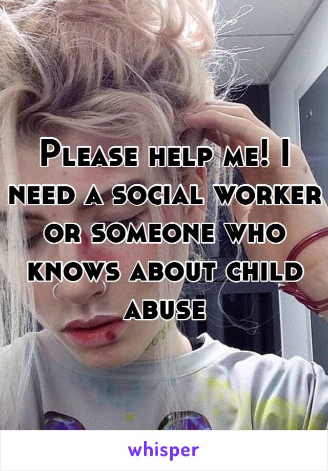 Please help me! I need a social worker or someone who knows about child abuse