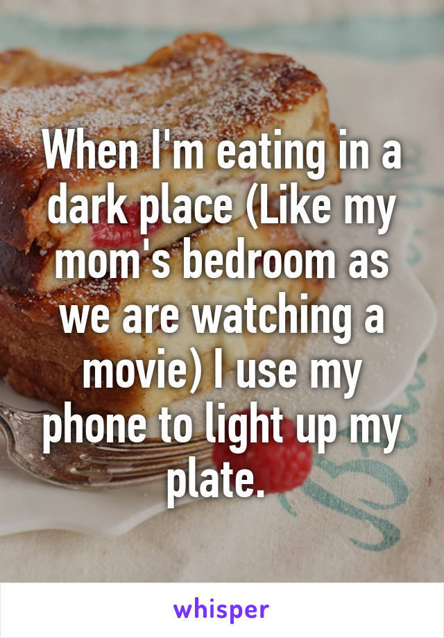 When I'm eating in a dark place (Like my mom's bedroom as we are watching a movie) I use my phone to light up my plate.
