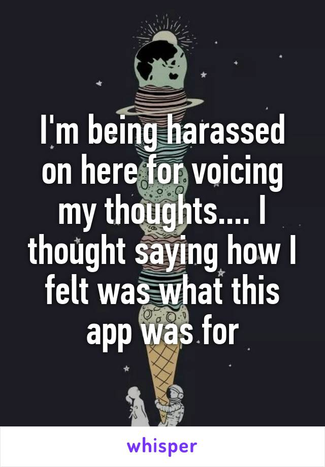 I'm being harassed on here for voicing my thoughts.... I thought saying how I felt was what this app was for