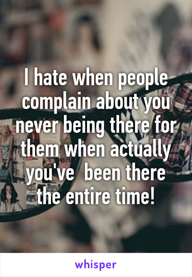 I hate when people complain about you never being there for them when actually you've  been there the entire time!