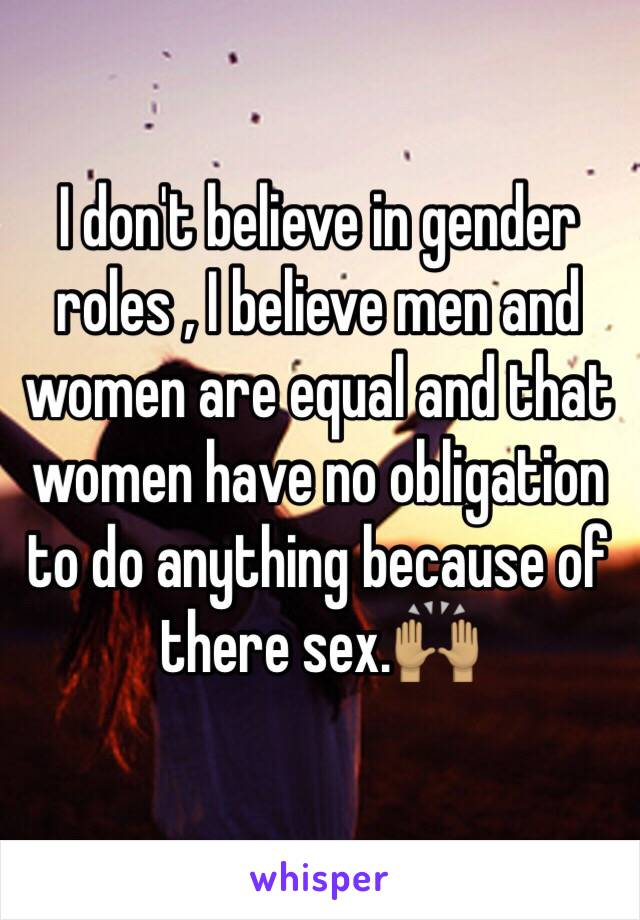 I don't believe in gender roles , I believe men and women are equal and that women have no obligation to do anything because of there sex.🙌🏽