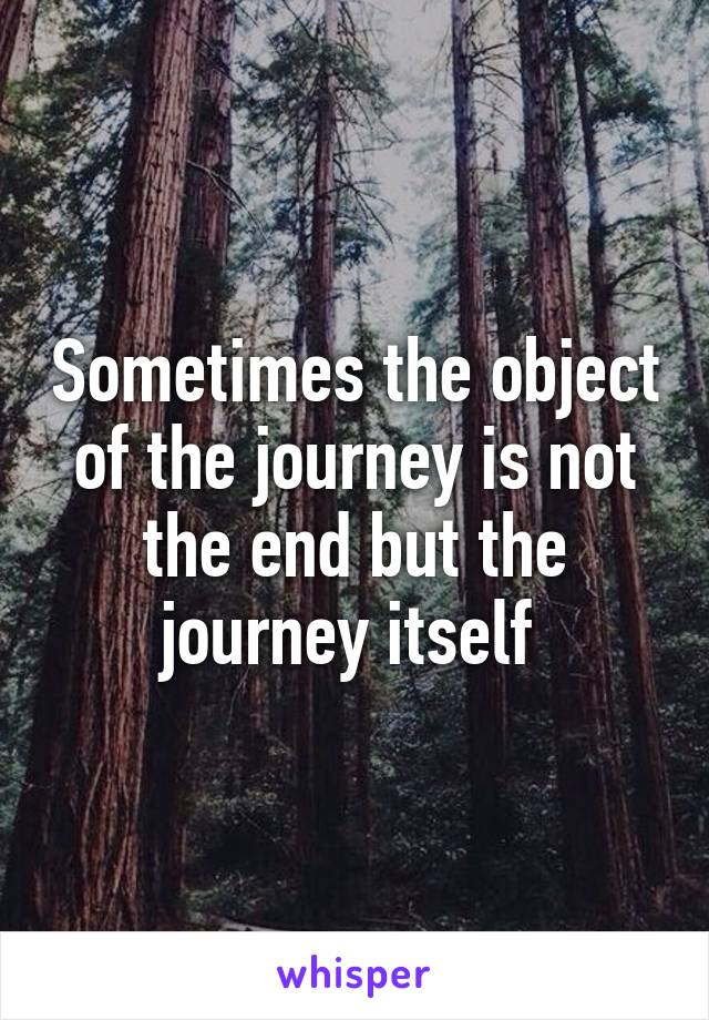 Sometimes the object of the journey is not the end but the journey itself