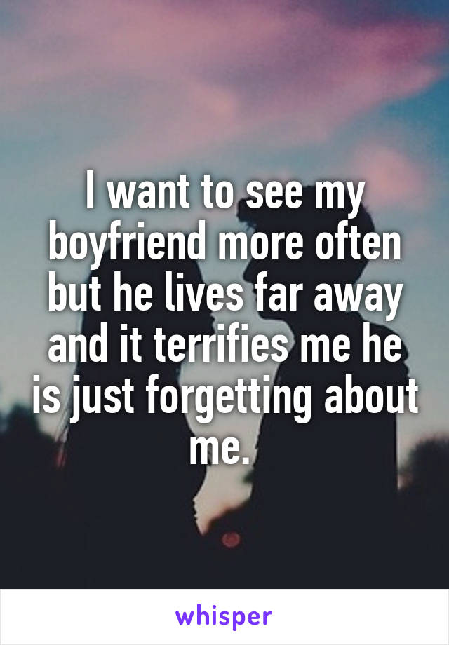 I want to see my boyfriend more often but he lives far away and it terrifies me he is just forgetting about me.