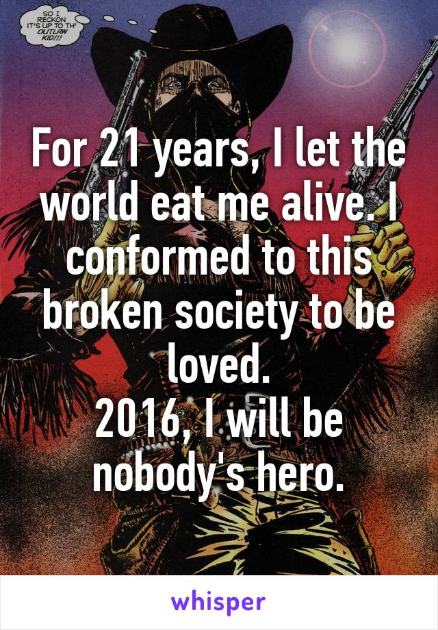 For 21 years, I let the world eat me alive. I conformed to this broken society to be loved. 2016, I will be nobody's hero.