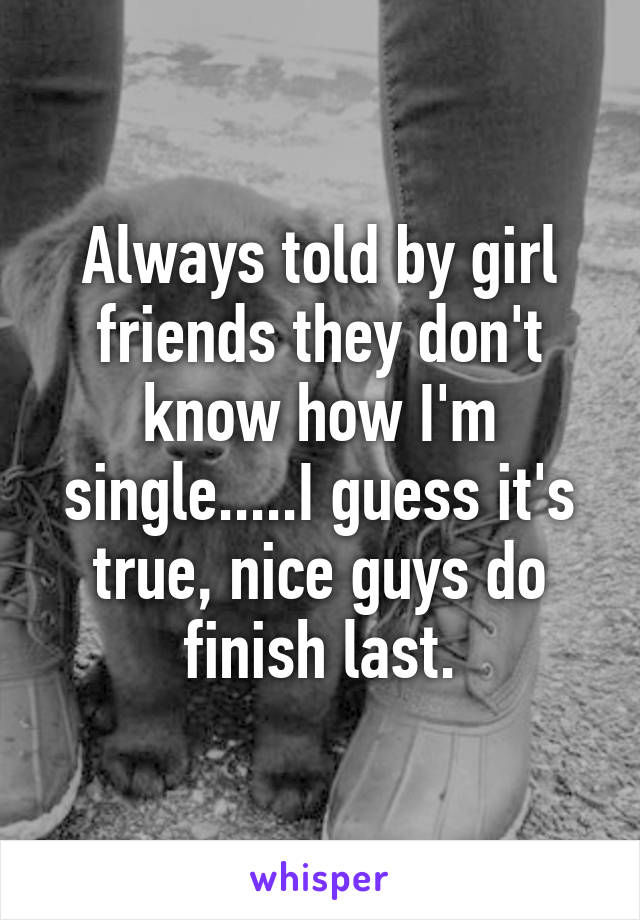 Always told by girl friends they don't know how I'm single.....I guess it's true, nice guys do finish last.