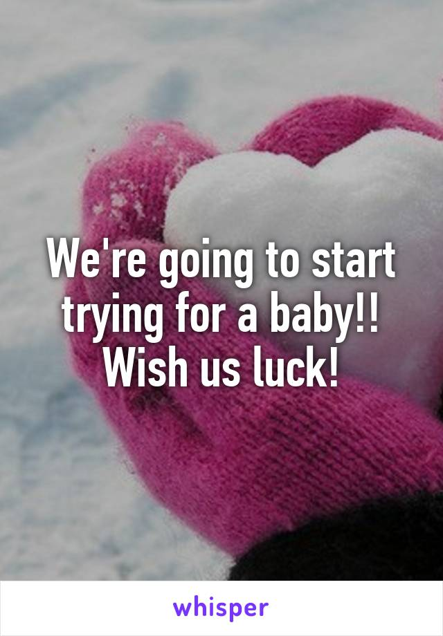 We're going to start trying for a baby!! Wish us luck!