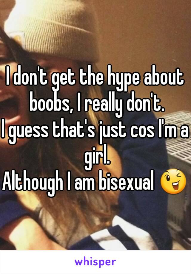 I don't get the hype about boobs, I really don't. I guess that's just cos I'm a girl. Although I am bisexual 😉