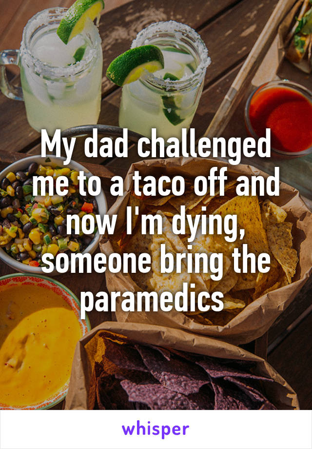 My dad challenged me to a taco off and now I'm dying, someone bring the paramedics