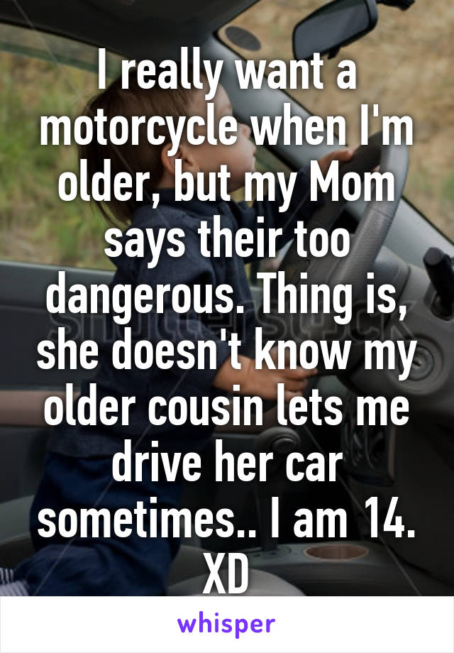 I really want a motorcycle when I'm older, but my Mom says their too dangerous. Thing is, she doesn't know my older cousin lets me drive her car sometimes.. I am 14. XD