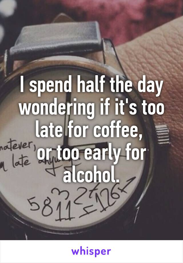 I spend half the day wondering if it's too late for coffee,  or too early for alcohol.