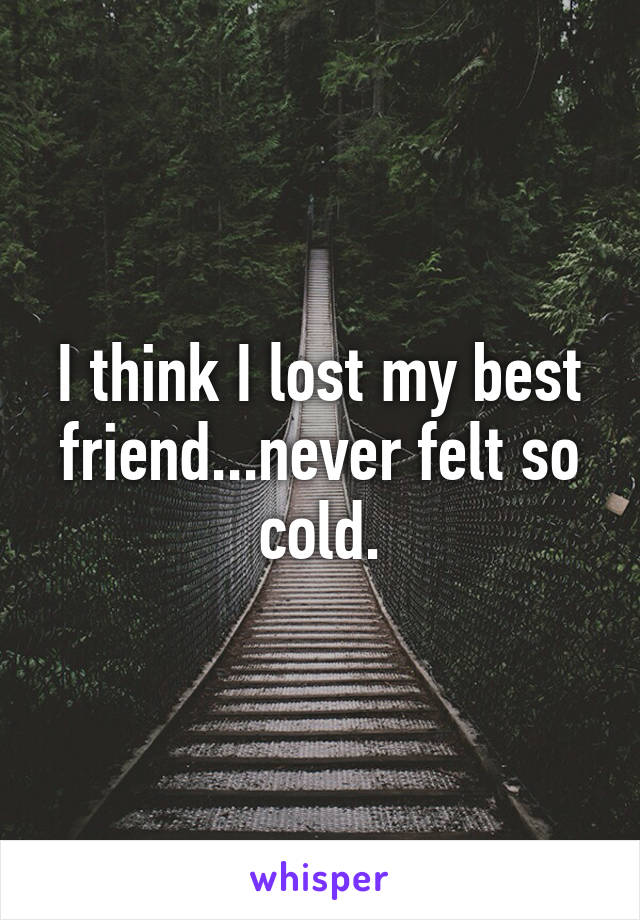 I think I lost my best friend...never felt so cold.