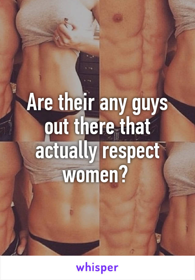 Are their any guys out there that actually respect women?
