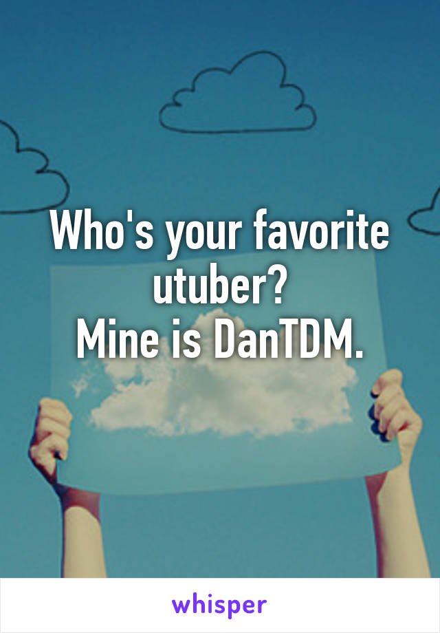 Who's your favorite utuber? Mine is DanTDM.