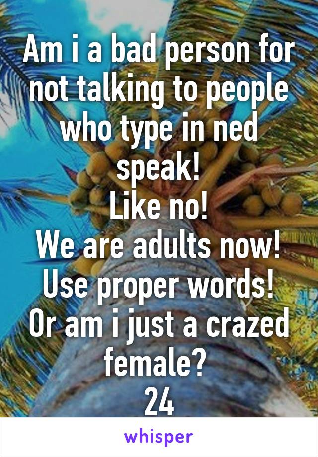Am i a bad person for not talking to people who type in ned speak! Like no! We are adults now! Use proper words! Or am i just a crazed female?  24