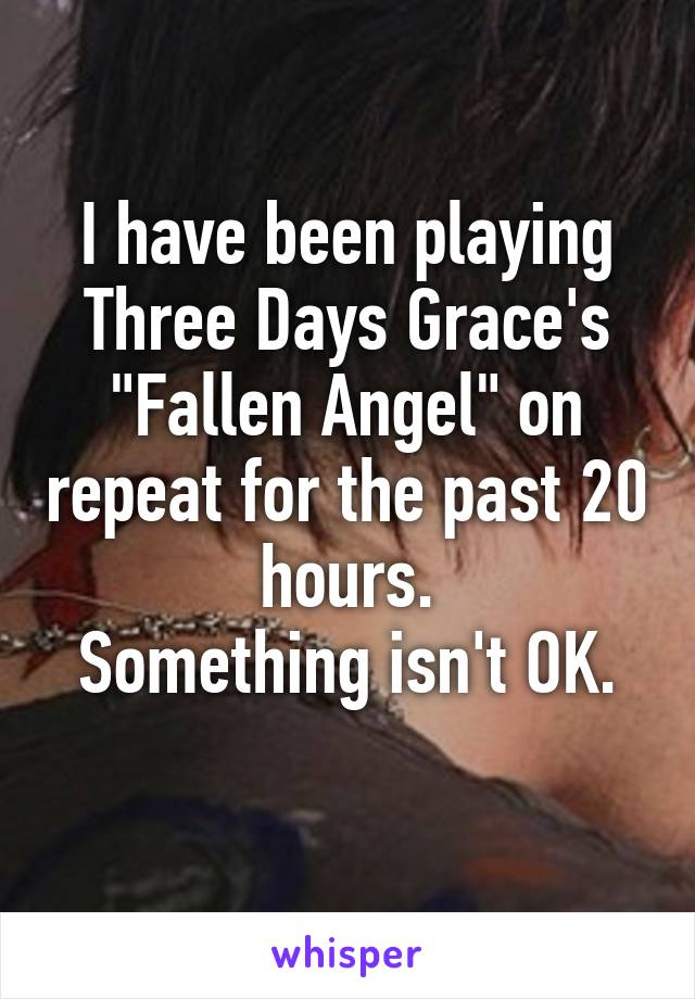 "I have been playing Three Days Grace's ""Fallen Angel"" on repeat for the past 20 hours. Something isn't OK."