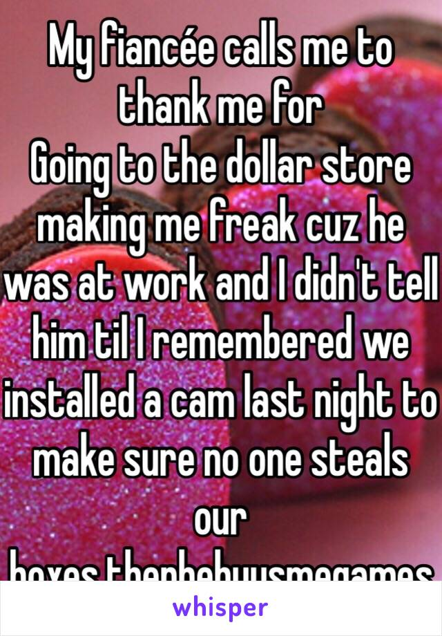 My fiancée calls me to thank me for Going to the dollar store making me freak cuz he was at work and I didn't tell him til I remembered we installed a cam last night to make sure no one steals our boxes.thenhebuysmegames
