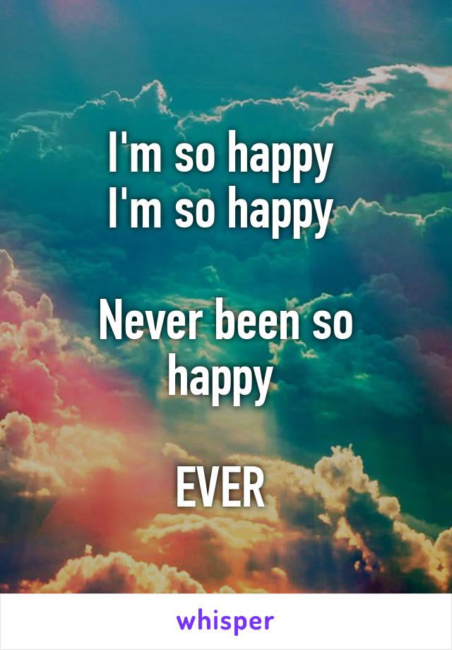 I'm so happy  I'm so happy   Never been so happy   EVER