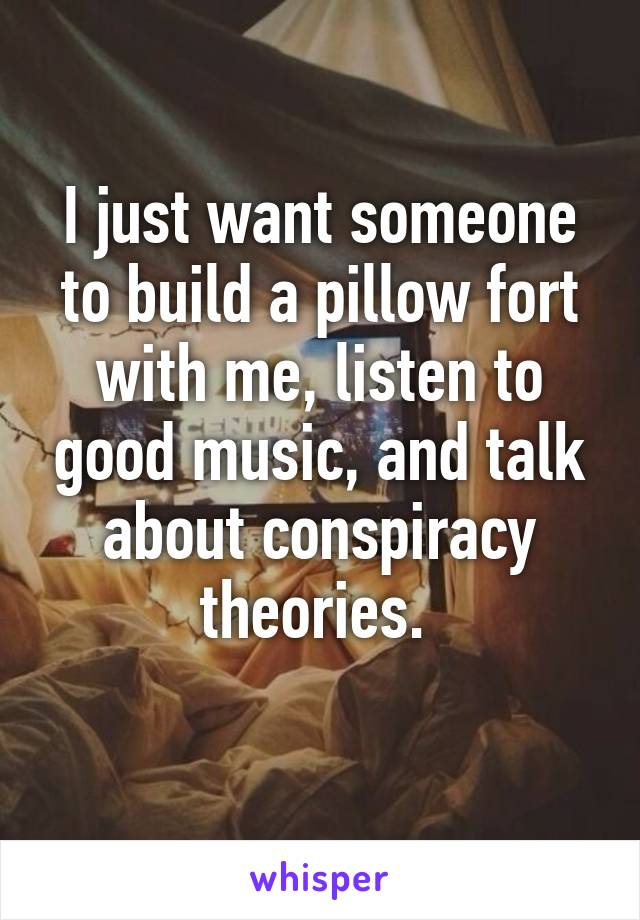 I just want someone to build a pillow fort with me, listen to good music, and talk about conspiracy theories.