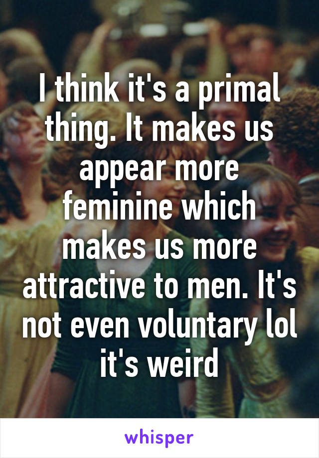 I think it's a primal thing. It makes us appear more feminine which makes us more attractive to men. It's not even voluntary lol it's weird