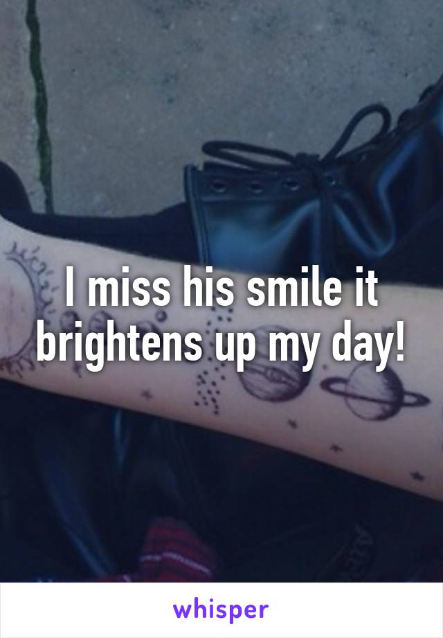 I miss his smile it brightens up my day!