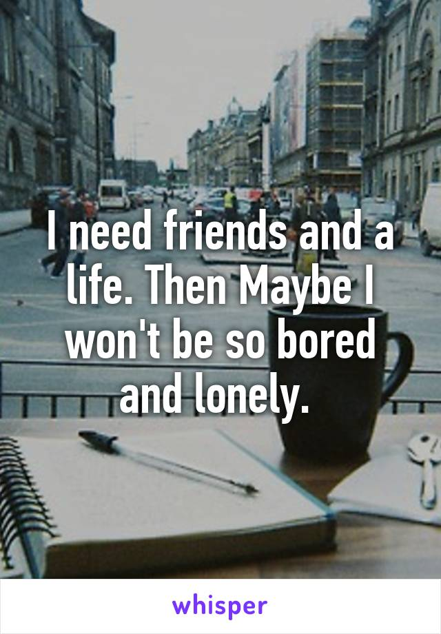 I need friends and a life. Then Maybe I won't be so bored and lonely.