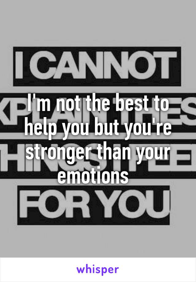 I'm not the best to help you but you're stronger than your emotions